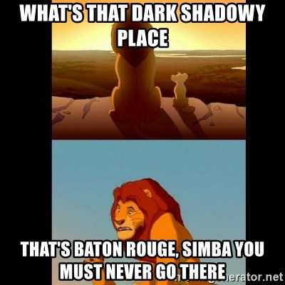 Lion King Shadowy Place - What's that dark shadowy place That's Baton Rouge, Simba you must never go there