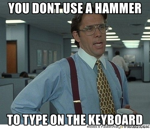Yeah If You Could Just - You dont use a hammer  To type on the keyboard