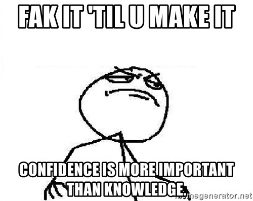 Fuck Yeah - FAK IT 'TIL U MAKE IT CONFIDENCE IS MORE IMPORTANT THAN KNOWLEDGE.