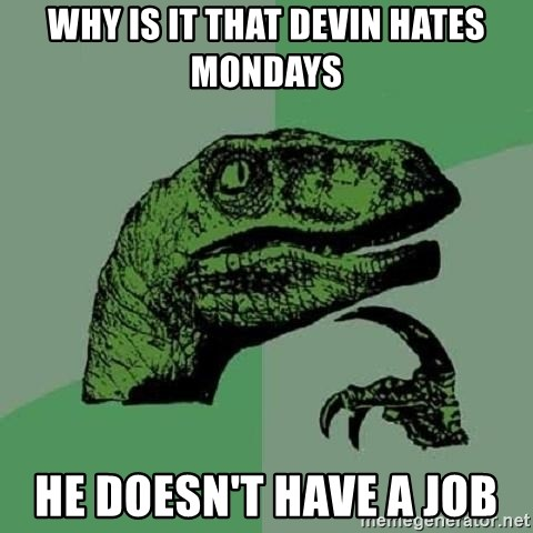 Philosoraptor - Why is it that Devin hates Mondays he doesn't have a Job