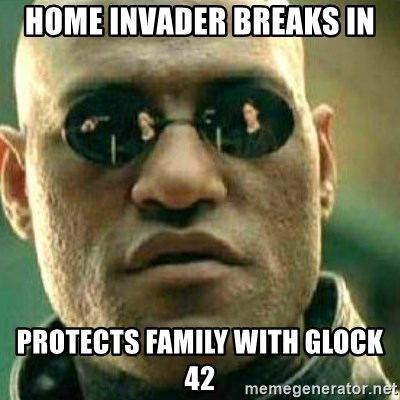 What If I Told You - home invader breaks in protects family with glock 42