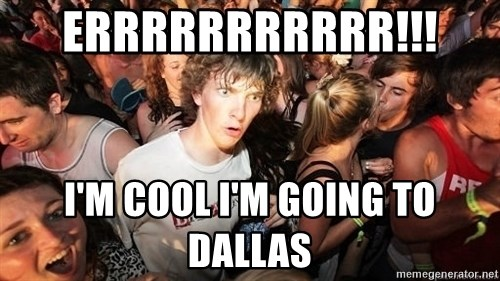 Sudden Realization Ralph - errrrrrrrrrr!!!  I'm cool I'm going to dallas