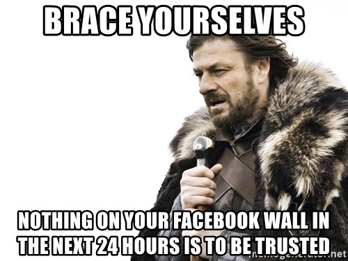 Winter is Coming - Brace Yourselves Nothing on your facebook wall in the next 24 hours is to be trusted