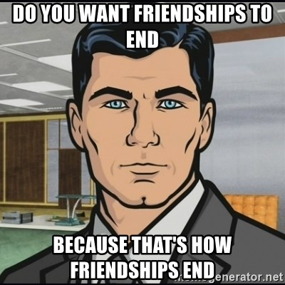 Archer - Do you want friendships to end Because that's how friendships end