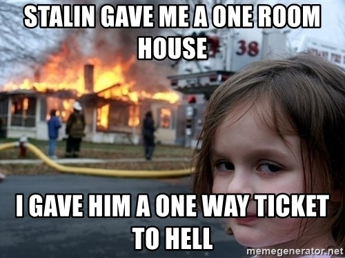 Disaster Girl - Stalin gave me a one room house i gave him a one Way ticket to hell