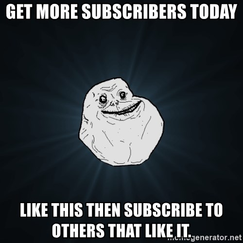 Forever Alone - Get more subscribers today Like this then subscribe to others that like it.