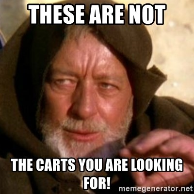These are not the droids you were looking for - These are not  the carts you are looking for!