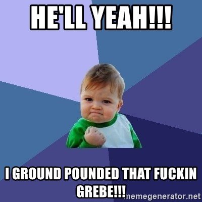 Success Kid - He'll yeah!!!  I ground pounded that fuckin Grebe!!!