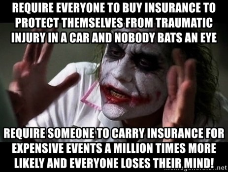 joker mind loss - Require everyone to buy insurance to protect themselves from traumatic injury in a car and nobody bats an eye Require someone to carry insurance for expensive events a million times more likely and everyone loses their mind!
