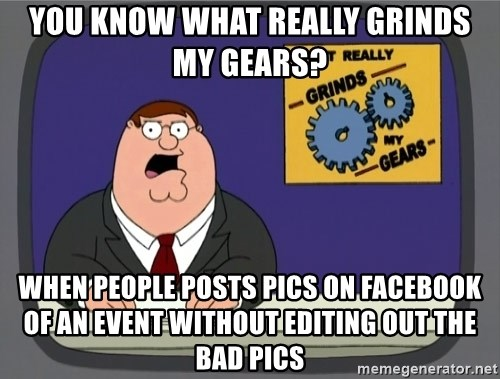 What really grinds my gears - You know what really grinds my gears? When people posts pics on facebook of an event without editing out the bad pics
