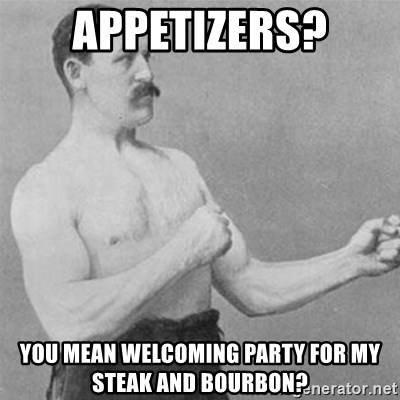 overly manlyman - Appetizers? You mean welcoming party for my steak and bourbon?