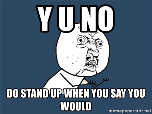 Y U No - Y U No Do stand up when you say you would