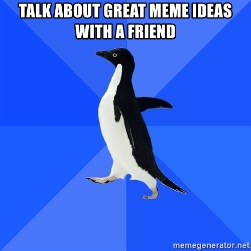 Socially Awkward Penguin - Talk about great meme ideas with a friend