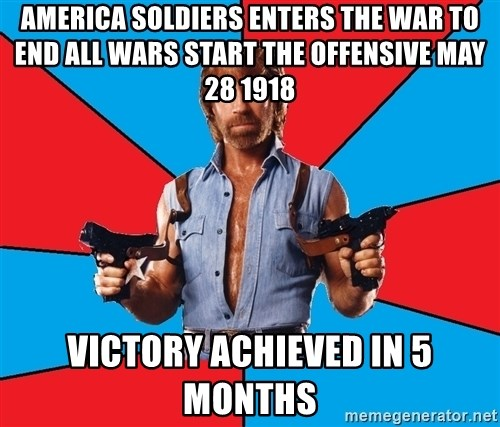 Chuck Norris  - America soldiers enters the war to end all wars start the offensive may 28 1918 Victory achieved in 5 months