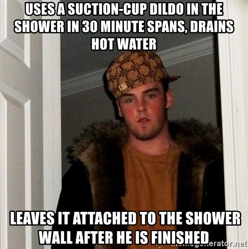 Scumbag Steve - Uses a suction-cup dildo in the shower in 30 minute spans, drains hot water  Leaves it attached to the shower wall after he is finished