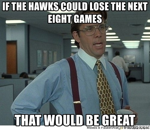 That would be great - if the hawks could lose the next eight games that would be great