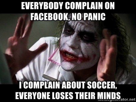 joker mind loss - everybody complain on facebook, no panic I COMPLAIN ABOUT SOCCER, EVERYONE LOSES THEIR MINDS