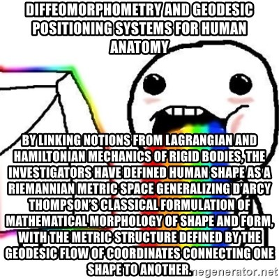 Puking Rainbows - Diffeomorphometry and Geodesic Positioning Systems for Human Anatomy By linking notions from Lagrangian and Hamiltonian mechanics of rigid bodies, the investigators have defined human shape as a Riemannian metric space generalizing D'Arcy Thompson's classical formulation of mathematical morphology of shape and form, with the metric structure defined by the geodesic flow of coordinates connecting one shape to another.