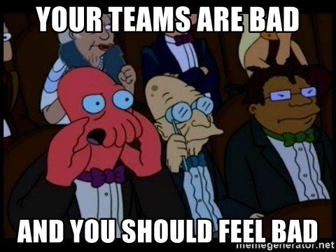 Zoidberg - Your teams are bad and you should feel bad