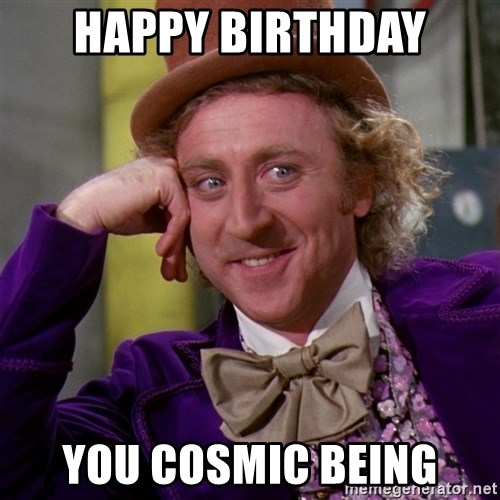 Willy Wonka - Happy Birthday You cosmic being