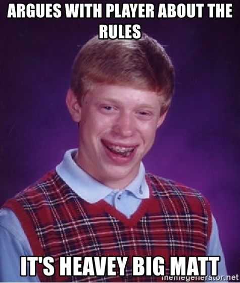 Bad Luck Brian - Argues with player about the rules It's heavey big matt