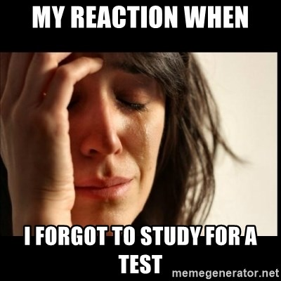First World Problems - My reaction when  I forgot to study for a test