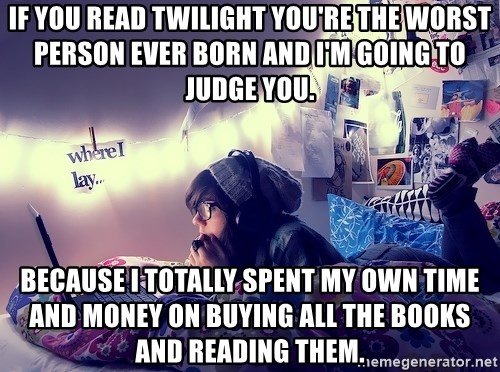 Tumblr Girl - if you read twilight you're the worst person ever born and i'm going to judge you. because I totally spent my own time and money on buying all the books and reading them.