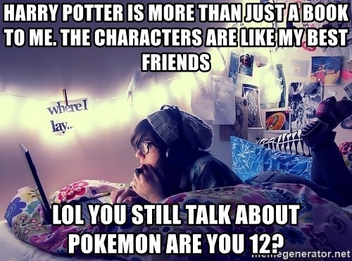 Tumblr Girl - harry potter is more than just a book to me. the characters are like my best friends lol you still talk about pokemon are you 12?