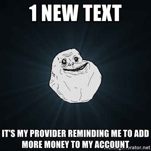 Forever Alone - 1 new text it's my provider reminding me to add more money to my account
