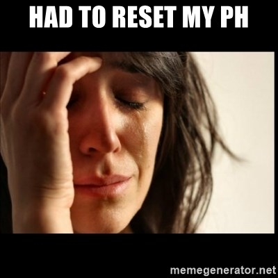 First World Problems - Had to reset my ph