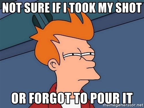 Futurama Fry - Not sure if i took my shot or forgot to pour it
