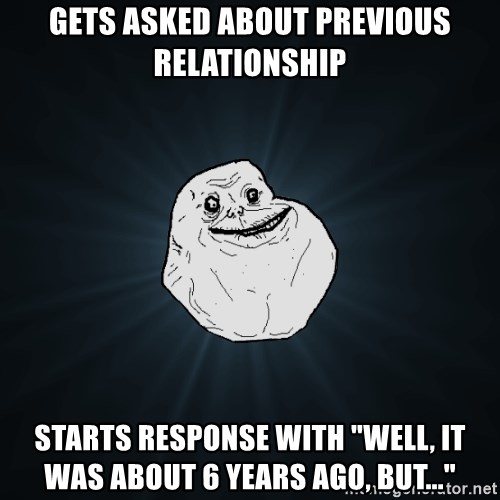 "Forever Alone - gets asked about previous relationship starts response with ""well, it was about 6 years ago, but..."""