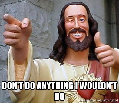 Cool Jesus -  don't do anything i wouldn't do