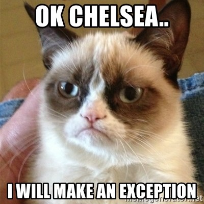 Grumpy Cat  - OK CHELSEA.. I WILL MAKE AN EXCEPTION