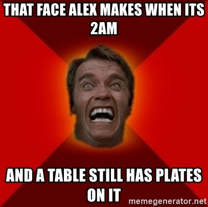 Angry Arnold - That face Alex makes when its 2am  And a table still has plates on it