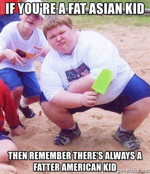 If Youre A Fat Asian Kid Then Remember Theres Always Fatter