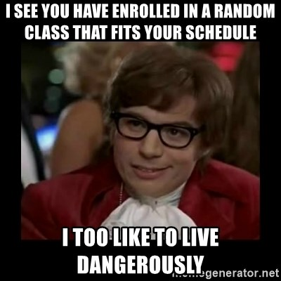Dangerously Austin Powers - I see you have enrolled in a random class that fits your schedule I too like to live dangerously