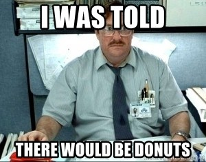 I was told there would be ___ - I was told there would be donuts
