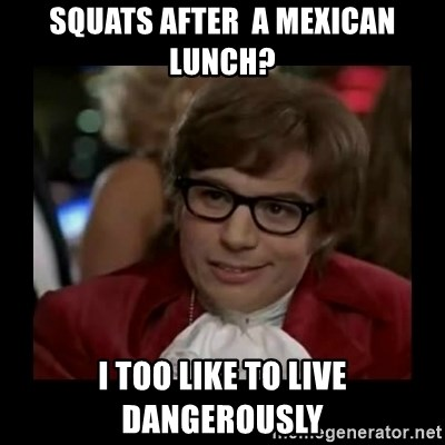 Dangerously Austin Powers - Squats after  a mexican lunch? I too like to live dangerously