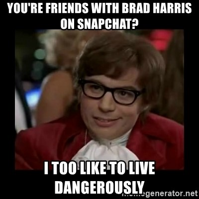 Dangerously Austin Powers - You're friends with Brad Harris on Snapchat? I too like to live dangerously