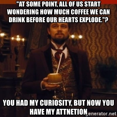 "you had my curiosity dicaprio - ""At some point, all of us start wondering how much coffee we can drink before our hearts explode.""? You had my curiosity, but now you have my attnetion"
