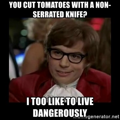 Dangerously Austin Powers - You cut tomatoes with a non-serrated knife? I too like to live dangerously