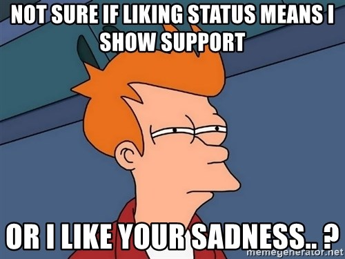 Futurama Fry - Not sure if liking status means i show support or i like your sadness.. ?