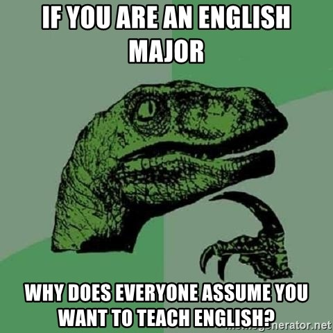 Philosoraptor - If you are an English major Why does everyone assume you want to teach English?