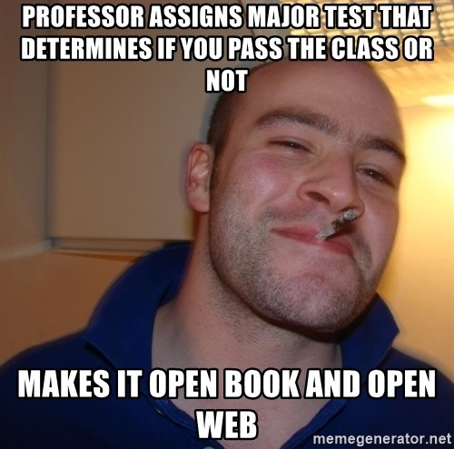 Good Guy Greg - Professor assigns major test that determines if you pass the class or not makes it open book and open web