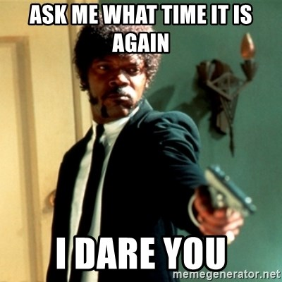 Jules Say What Again - ask me what time it is again i dare you