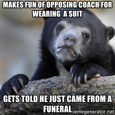 Confession Bear - Makes fun of opposing coach for wearing  a suit Gets told he just came from a funeral