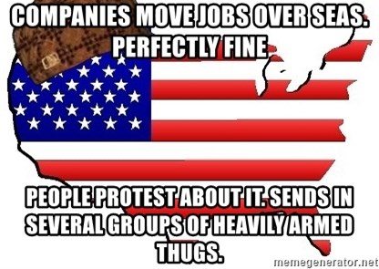 Scumbag America - companies move jobs over seas. perfectly fine people protest about it. sends in several groups of heavily armed thugs.