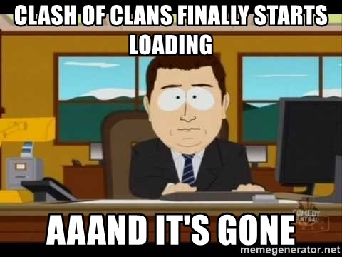 Aand Its Gone - Clash of Clans finally starts loading AAAND it's gone