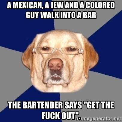 "Racist Dog - A Mexican, a Jew and a Colored Guy walk into a bar The bartender says ""Get the fuck out""."